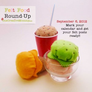 Mark your calendar for the Felt Food Roundup at OneCreativeMommy.com 9/6/12